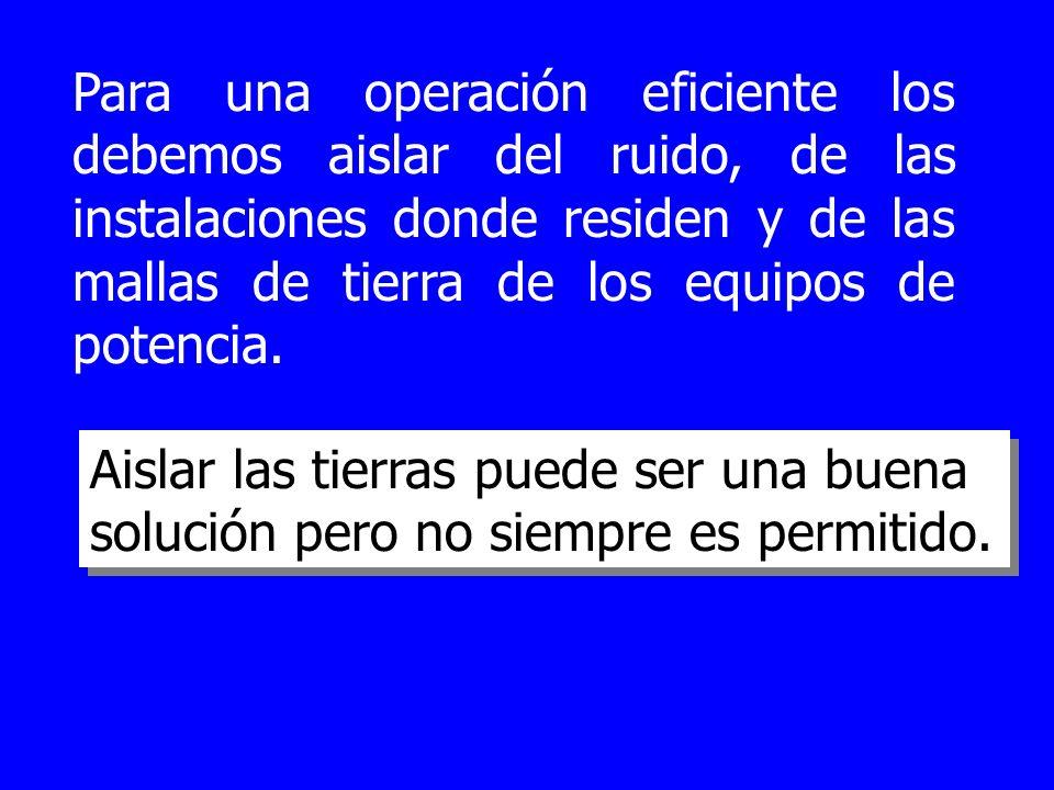 Para una operación eficiente los debemos aislar del ruido, de las instalaciones donde residen y de las mallas de tierra de los equipos de potencia. Ai