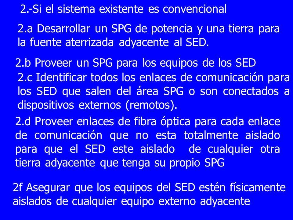 2.-Si el sistema existente es convencional 2.a Desarrollar un SPG de potencia y una tierra para la fuente aterrizada adyacente al SED. 2.b Proveer un