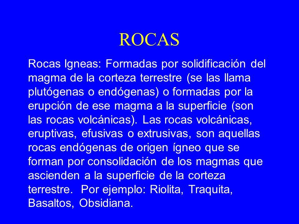 ROCAS Rocas Igneas: Formadas por solidificación del magma de la corteza terrestre (se las llama plutógenas o endógenas) o formadas por la erupción de