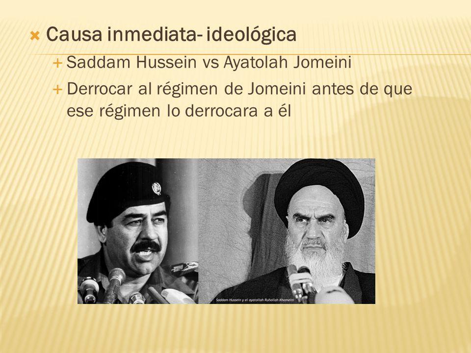 Causa inmediata- ideológica Saddam Hussein vs Ayatolah Jomeini Derrocar al régimen de Jomeini antes de que ese régimen lo derrocara a él