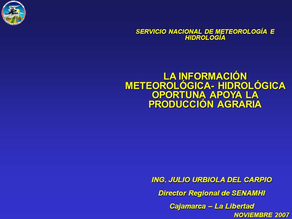 SERVICIO NACIONAL DE METEOROLOGÍA E HIDROLOGÍA LA INFORMACIÓN METEOROLÓGICA- HIDROLÓGICA OPORTUNA APOYA LA PRODUCCIÓN AGRARIA NOVIEMBRE2007 NOVIEMBRE 2007 INGJULIOURBIOLA DEL CARPIO ING.