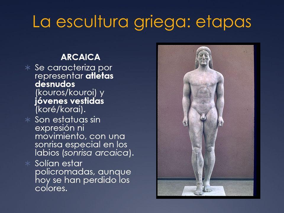 La escultura griega: etapas ARCAICA Se caracteriza por representar atletas desnudos (kouros/kouroi) y jóvenes vestidas (koré/korai). Son estatuas sin