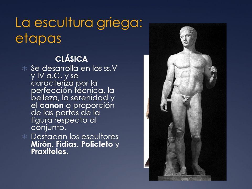 La escultura griega: etapas CLÁSICA Se desarrolla en los ss.V y IV a.C. y se caracteriza por la perfección técnica, la belleza, la serenidad y el cano