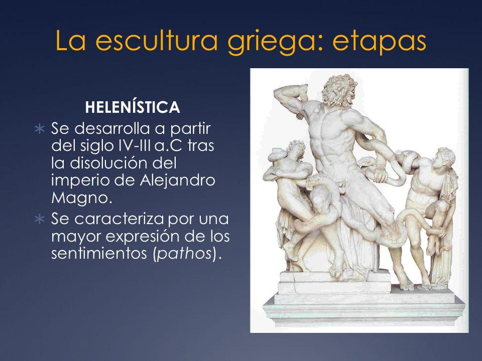 La escultura griega: etapas HELENÍSTICA Se desarrolla a partir del siglo IV-III a.C tras la disolución del imperio de Alejandro Magno. Se caracteriza