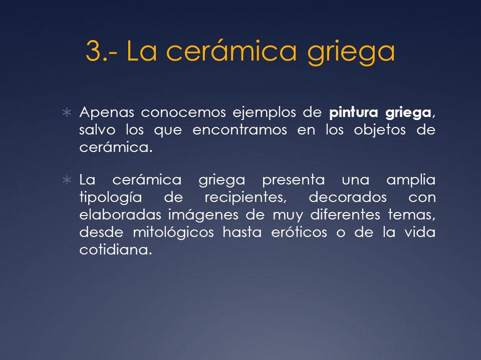 3.- La cerámica griega Apenas conocemos ejemplos de pintura griega, salvo los que encontramos en los objetos de cerámica. La cerámica griega presenta