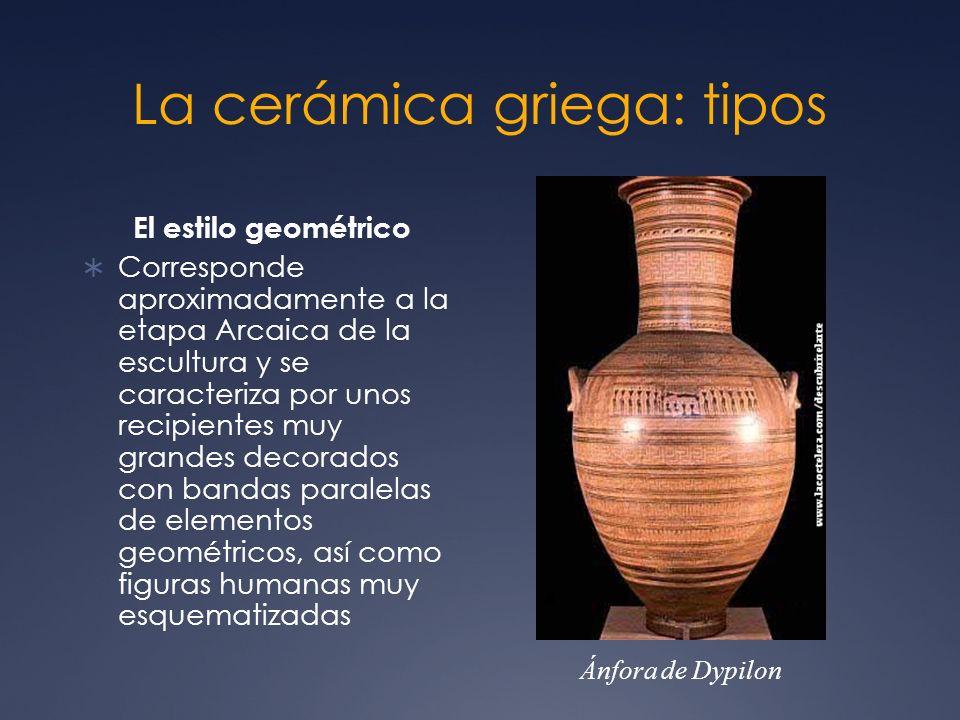 La cerámica griega: tipos El estilo geométrico Corresponde aproximadamente a la etapa Arcaica de la escultura y se caracteriza por unos recipientes mu