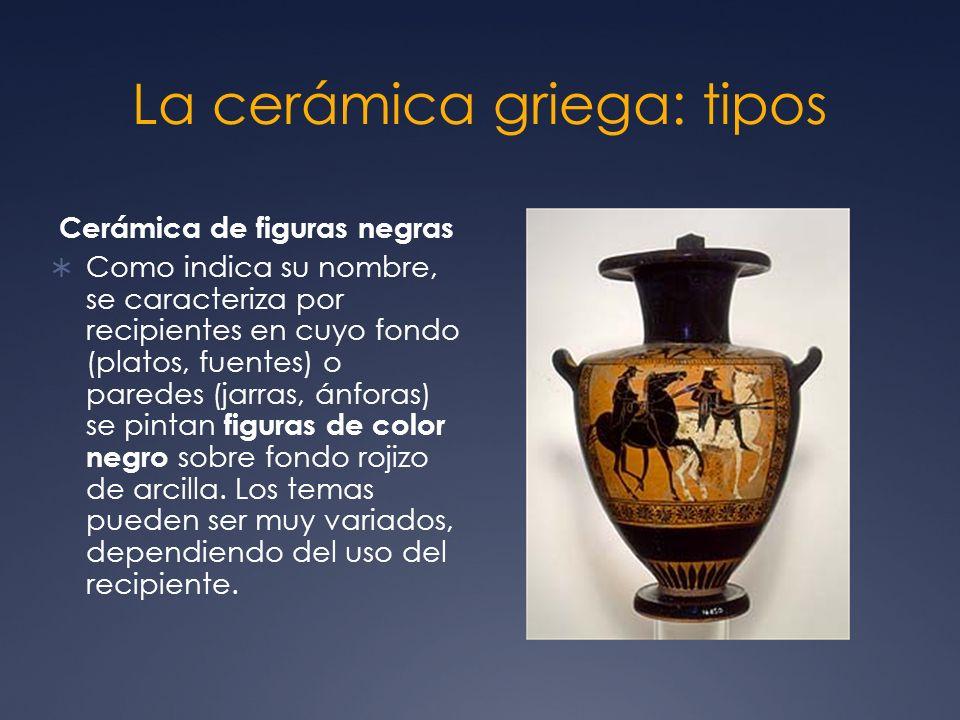 La cerámica griega: tipos Cerámica de figuras negras Como indica su nombre, se caracteriza por recipientes en cuyo fondo (platos, fuentes) o paredes (
