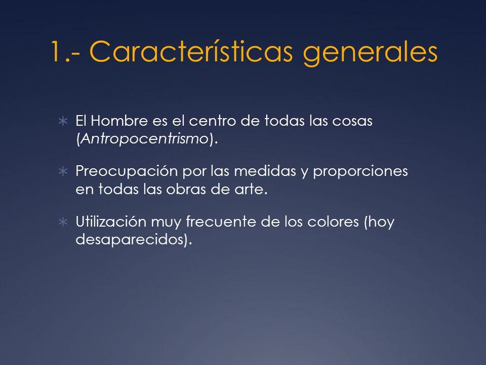 1.- Características generales El Hombre es el centro de todas las cosas (Antropocentrismo). Preocupación por las medidas y proporciones en todas las o