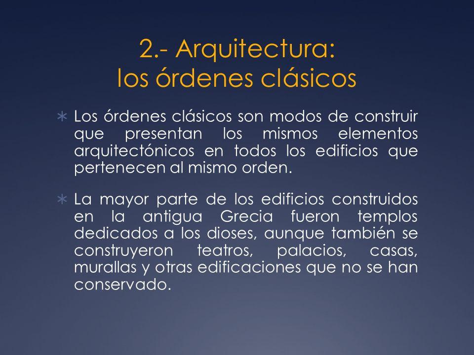 2.- Arquitectura: los órdenes clásicos Los órdenes clásicos son modos de construir que presentan los mismos elementos arquitectónicos en todos los edi