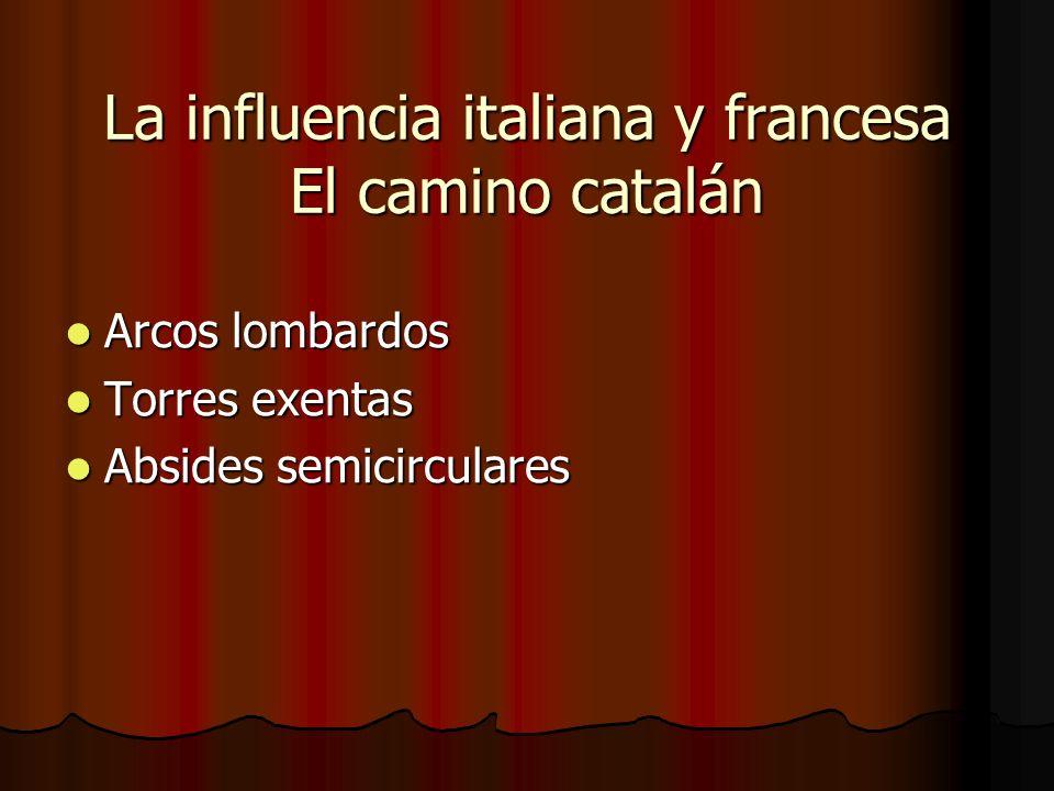 La influencia italiana y francesa El camino catalán Arcos lombardos Arcos lombardos Torres exentas Torres exentas Absides semicirculares Absides semic