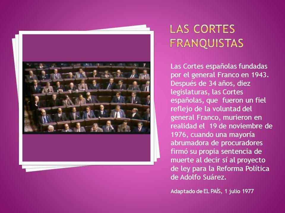 Las Cortes españolas fundadas por el general Franco en 1943. Después de 34 años, diez legislaturas, las Cortes españolas, que fueron un fiel reflejo d