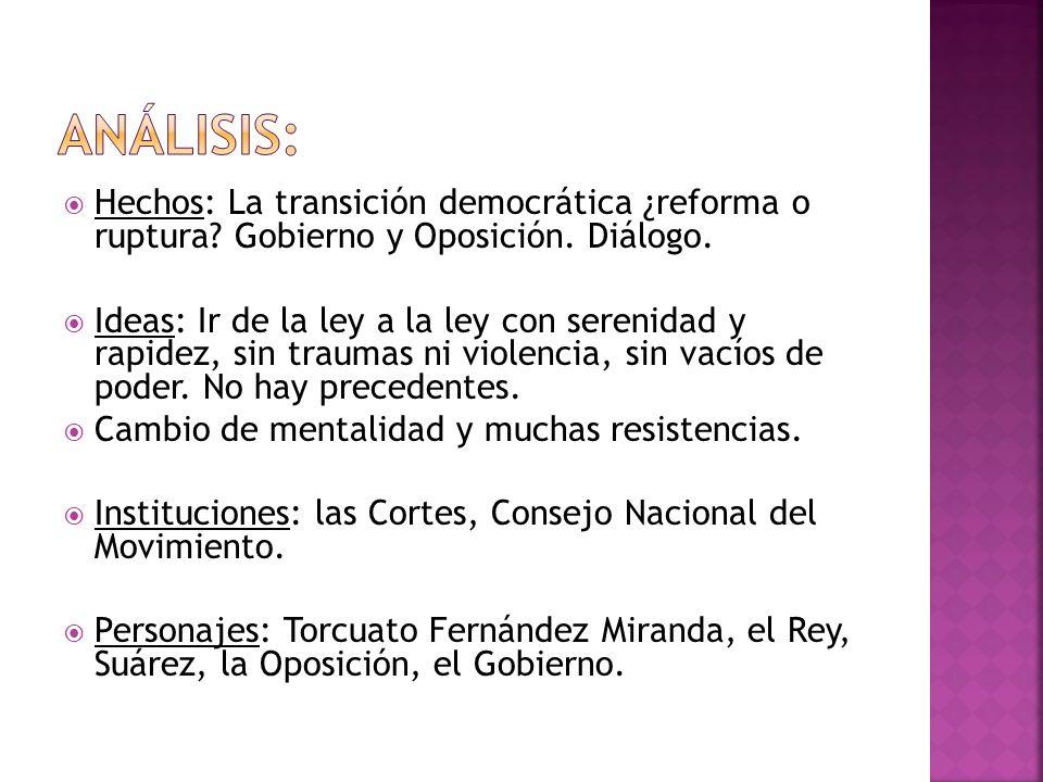 Hechos: La transición democrática ¿reforma o ruptura? Gobierno y Oposición. Diálogo. Ideas: Ir de la ley a la ley con serenidad y rapidez, sin traumas