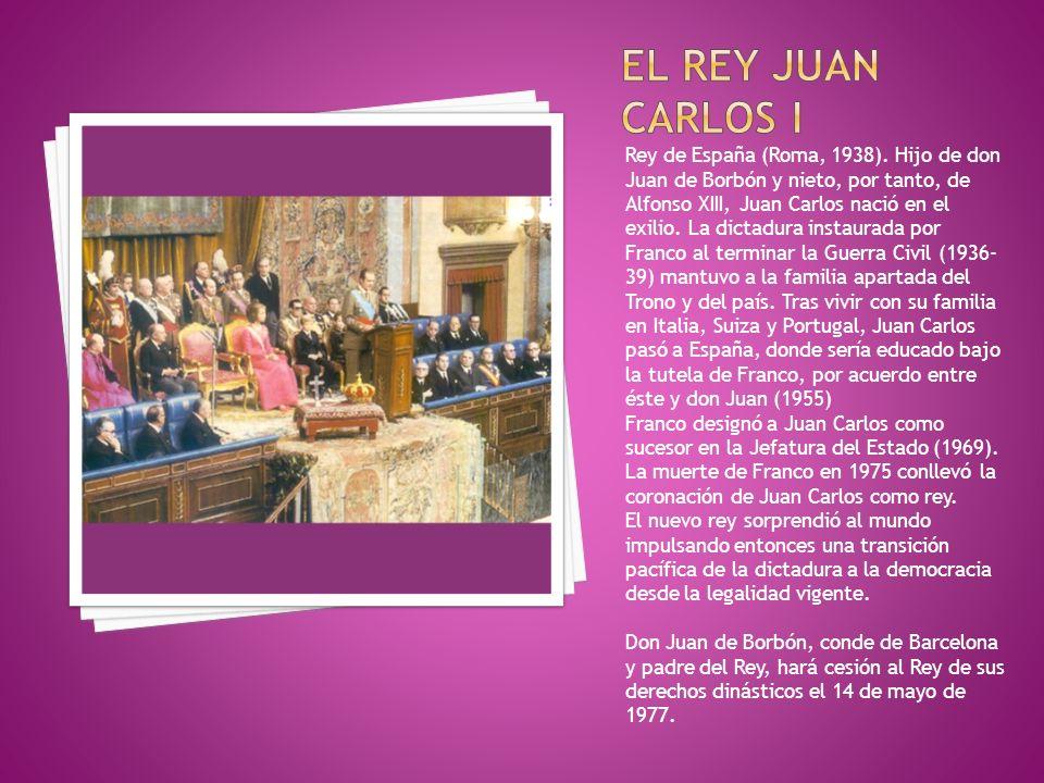 Rey de España (Roma, 1938). Hijo de don Juan de Borbón y nieto, por tanto, de Alfonso XIII, Juan Carlos nació en el exilio. La dictadura instaurada po