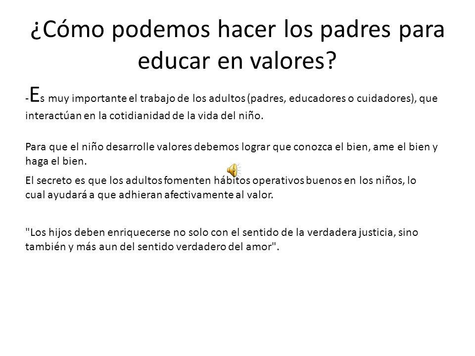 ¿Cómo podemos hacer los padres para educar en valores? - E s muy importante el trabajo de los adultos (padres, educadores o cuidadores), que interactú