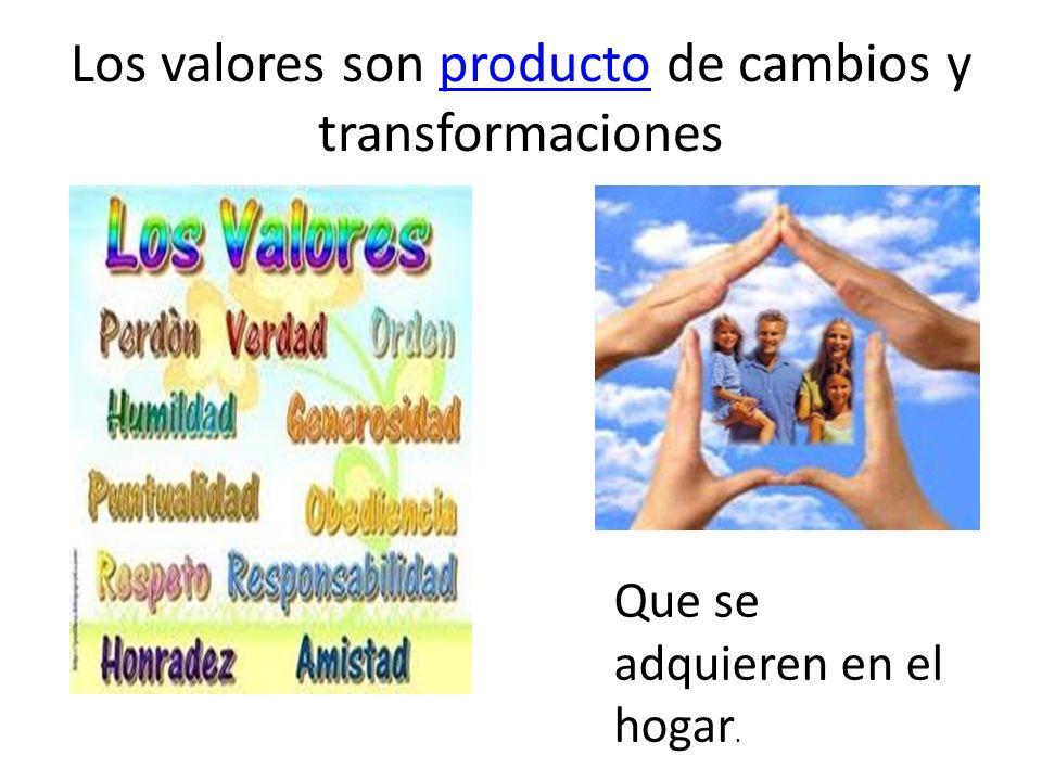 Los valores son producto de cambios y transformacionesproducto Que se adquieren en el hogar.