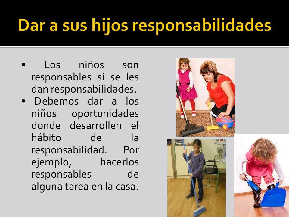 Los niños son responsables si se les dan responsabilidades. Debemos dar a los niños oportunidades donde desarrollen el hábito de la responsabilidad. P