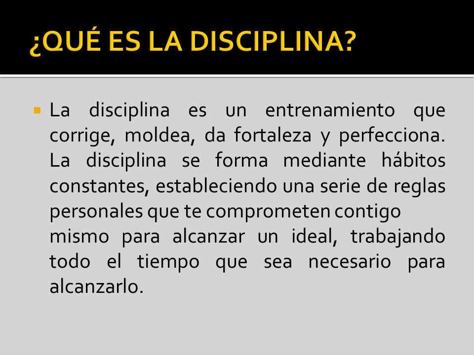La disciplina es un entrenamiento que corrige, moldea, da fortaleza y perfecciona. La disciplina se forma mediante hábitos constantes, estableciendo u