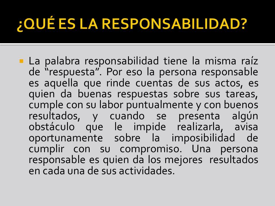 La palabra responsabilidad tiene la misma raíz de respuesta. Por eso la persona responsable es aquella que rinde cuentas de sus actos, es quien da bue