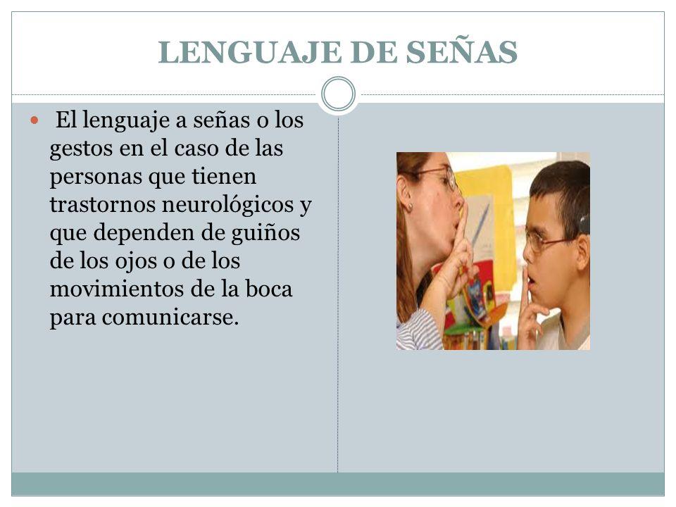 LENGUAJE DE SEÑAS El lenguaje a señas o los gestos en el caso de las personas que tienen trastornos neurológicos y que dependen de guiños de los ojos o de los movimientos de la boca para comunicarse.