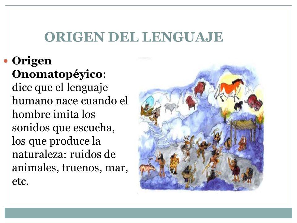 ORIGEN DEL LENGUAJE Origen Onomatopéyico: dice que el lenguaje humano nace cuando el hombre imita los sonidos que escucha, los que produce la naturaleza: ruidos de animales, truenos, mar, etc.