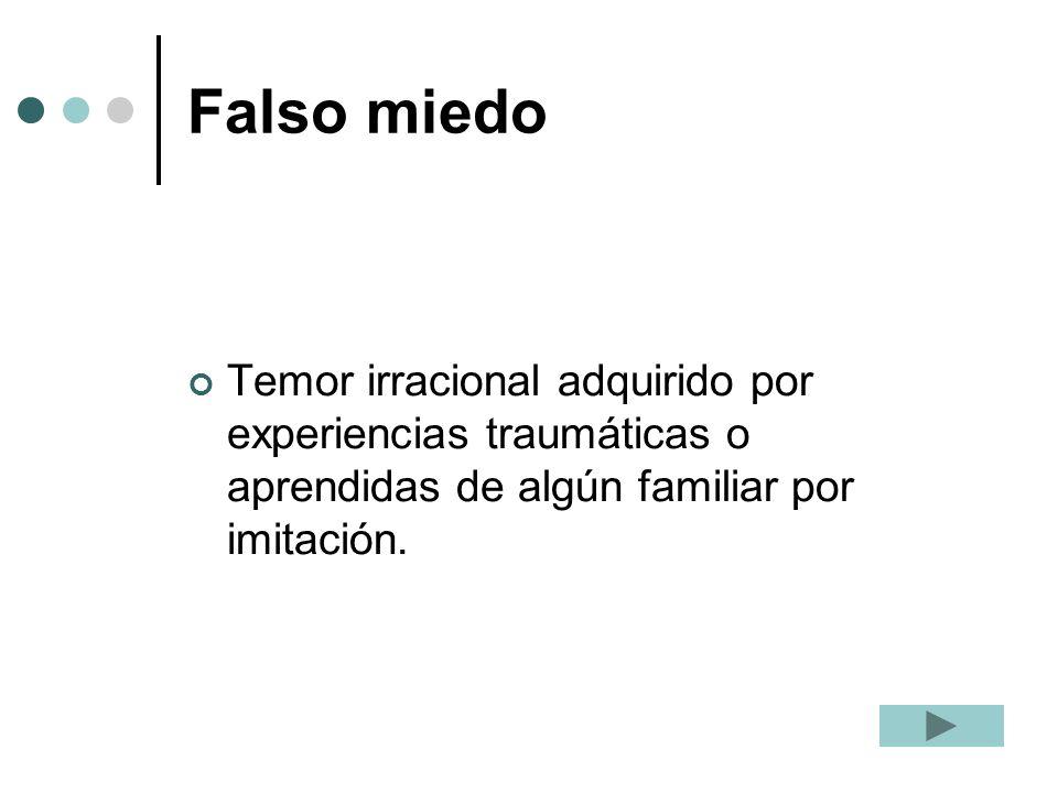 Falso miedo Temor irracional adquirido por experiencias traumáticas o aprendidas de algún familiar por imitación.