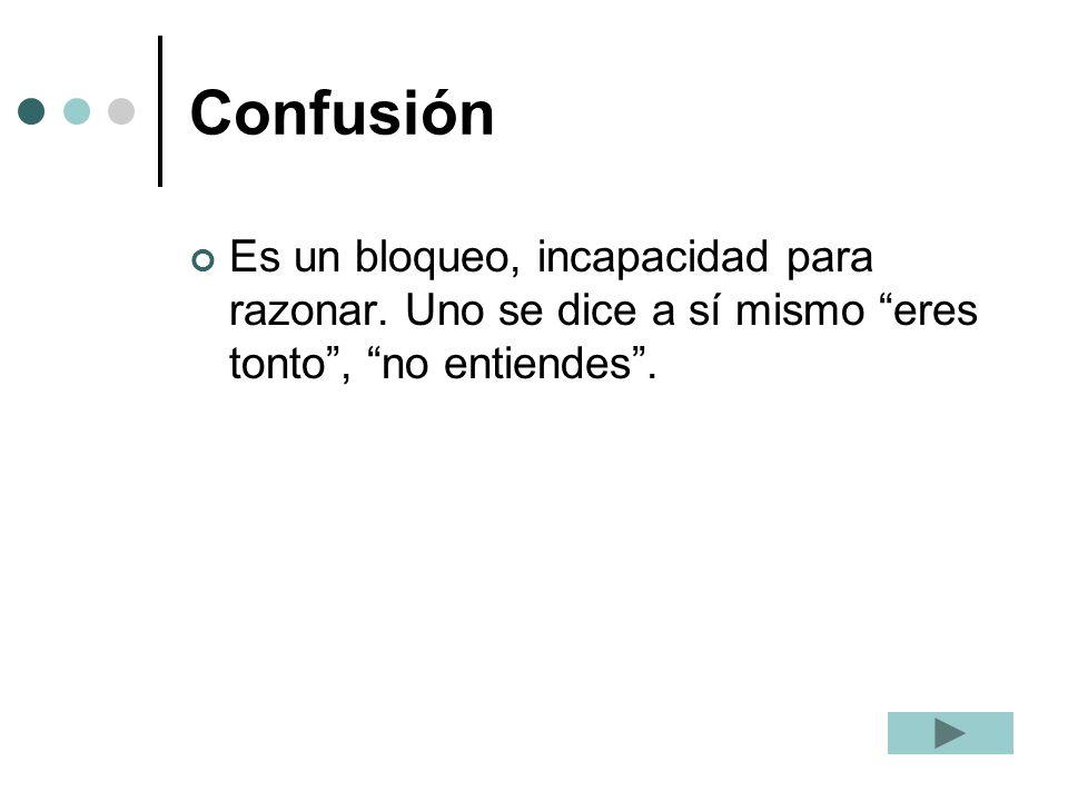 Confusión Es un bloqueo, incapacidad para razonar. Uno se dice a sí mismo eres tonto, no entiendes.