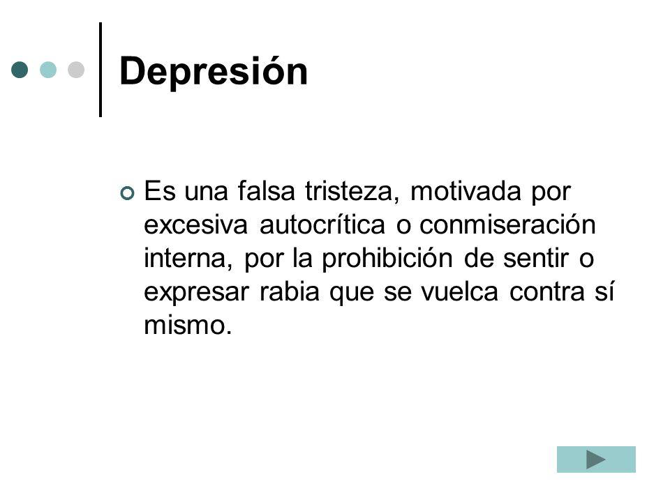 Depresión Es una falsa tristeza, motivada por excesiva autocrítica o conmiseración interna, por la prohibición de sentir o expresar rabia que se vuelc