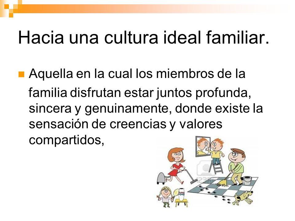 Hacia una cultura ideal familiar. Aquella en la cual los miembros de la familia disfrutan estar juntos profunda, sincera y genuinamente, donde existe
