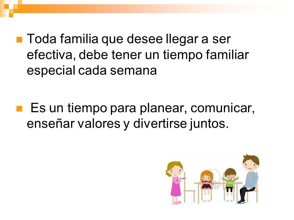 Toda familia que desee llegar a ser efectiva, debe tener un tiempo familiar especial cada semana Es un tiempo para planear, comunicar, enseñar valores