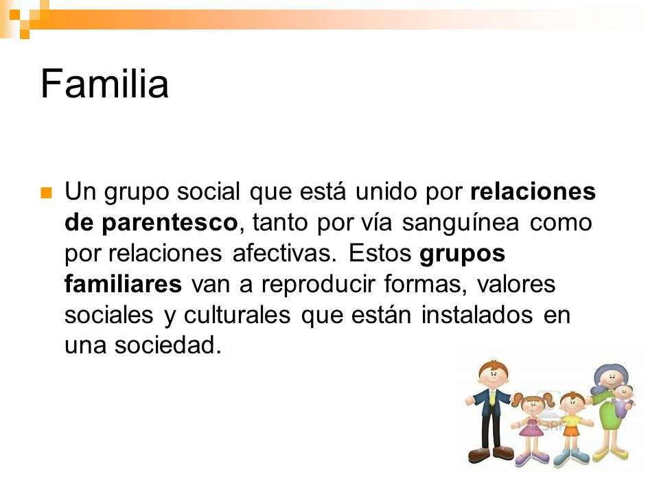 Familia Un grupo social que está unido por relaciones de parentesco, tanto por vía sanguínea como por relaciones afectivas. Estos grupos familiares va