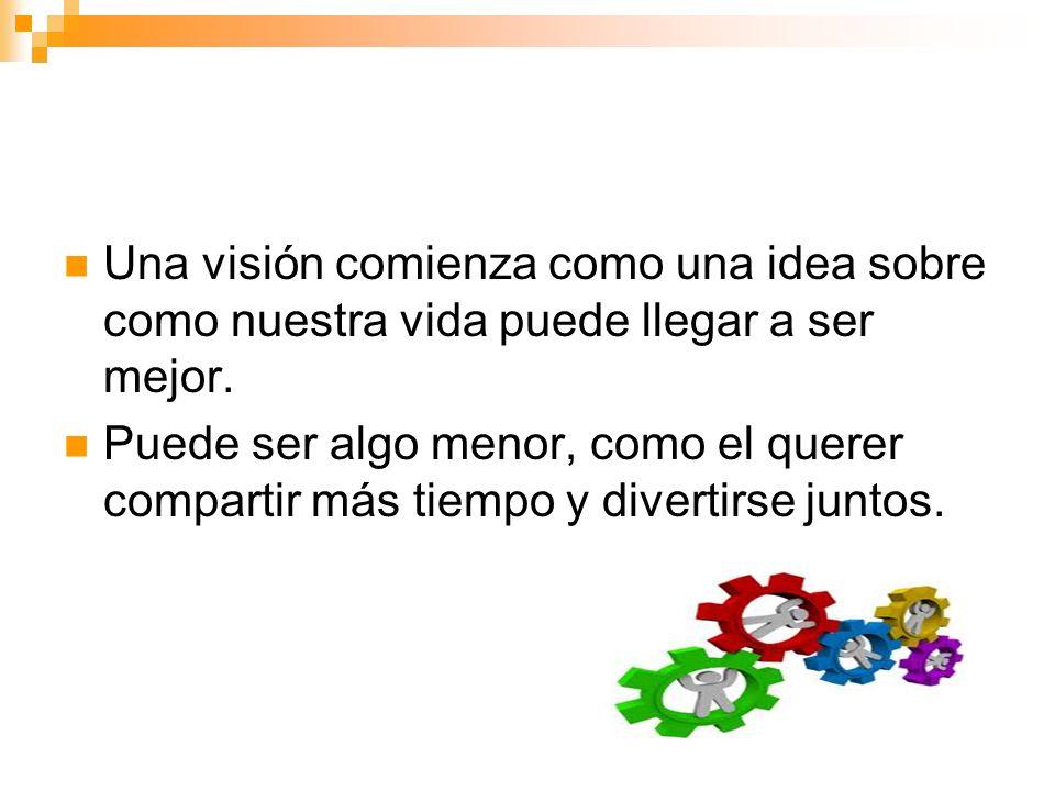 Una visión comienza como una idea sobre como nuestra vida puede llegar a ser mejor. Puede ser algo menor, como el querer compartir más tiempo y divert