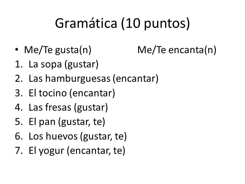 Gramática (10 puntos) Me/Te gusta(n)Me/Te encanta(n) 1.La sopa (gustar) 2.Las hamburguesas (encantar) 3.El tocino (encantar) 4.Las fresas (gustar) 5.El pan (gustar, te) 6.Los huevos (gustar, te) 7.El yogur (encantar, te)