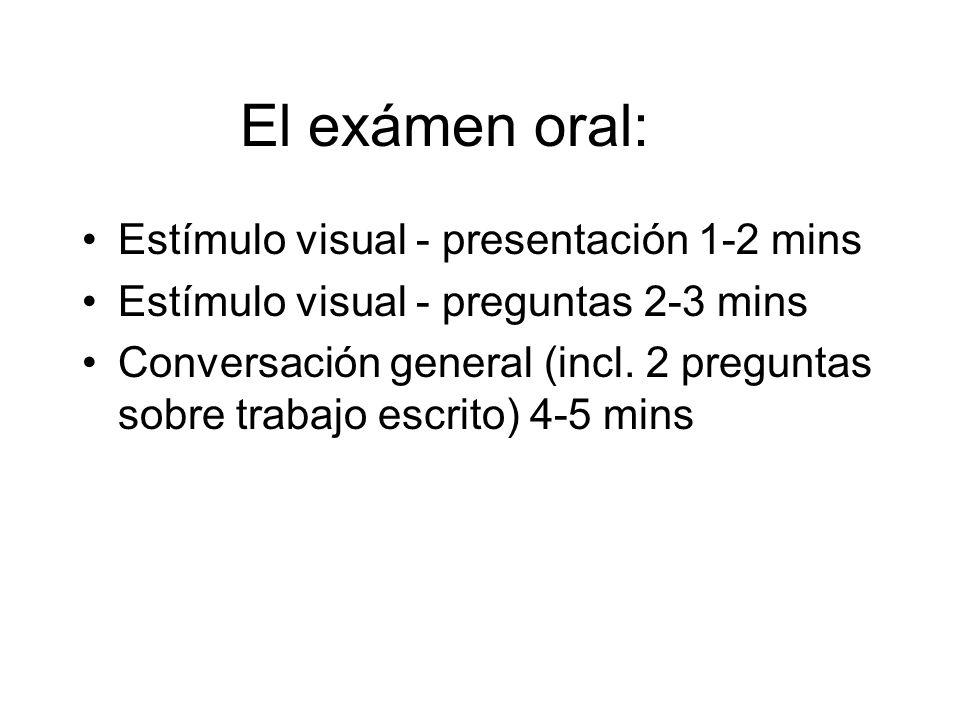 El exámen oral: Estímulo visual - presentación 1-2 mins Estímulo visual - preguntas 2-3 mins Conversación general (incl. 2 preguntas sobre trabajo esc