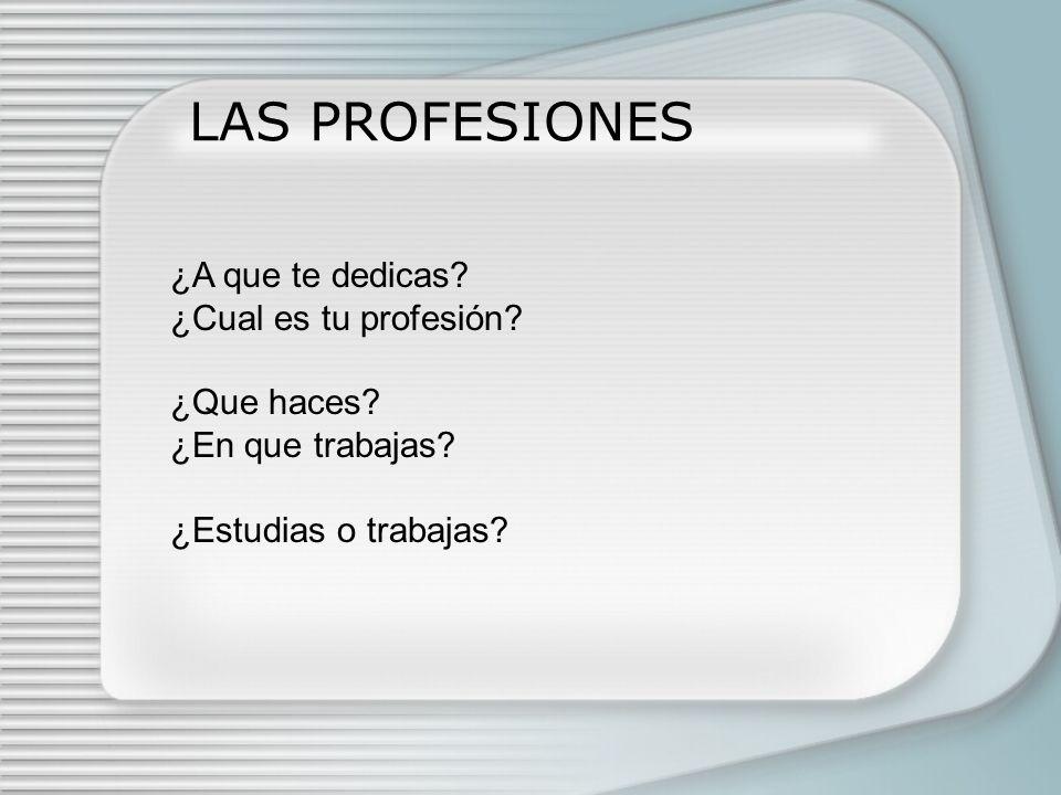 LAS PROFESIONES ¿A que te dedicas? ¿Cual es tu profesión? ¿Que haces? ¿En que trabajas? ¿Estudias o trabajas?