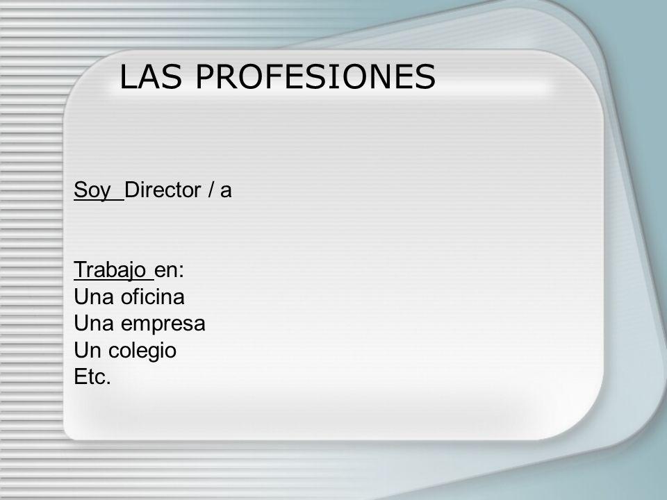 LAS PROFESIONES Soy Director / a Trabajo en: Una oficina Una empresa Un colegio Etc.
