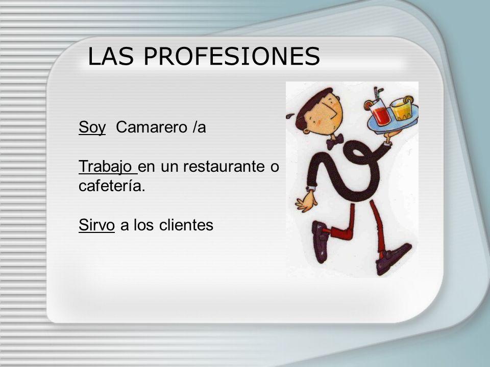 LAS PROFESIONES Soy Camarero /a Trabajo en un restaurante o cafetería. Sirvo a los clientes