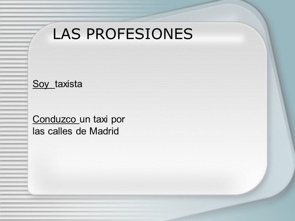 LAS PROFESIONES Soy taxista Conduzco un taxi por las calles de Madrid
