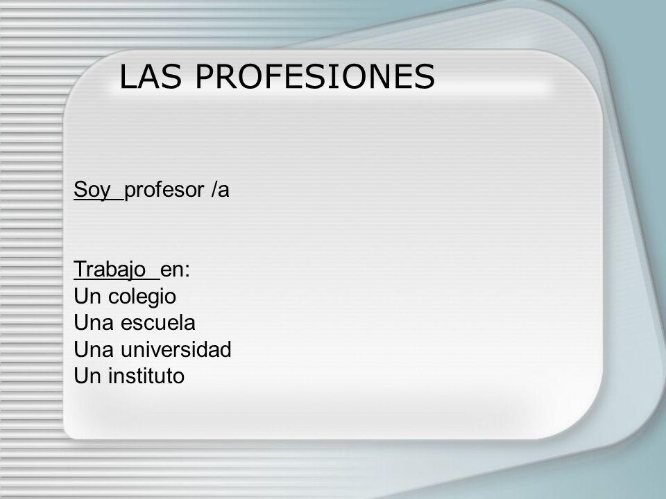 LAS PROFESIONES Soy profesor /a Trabajo en: Un colegio Una escuela Una universidad Un instituto