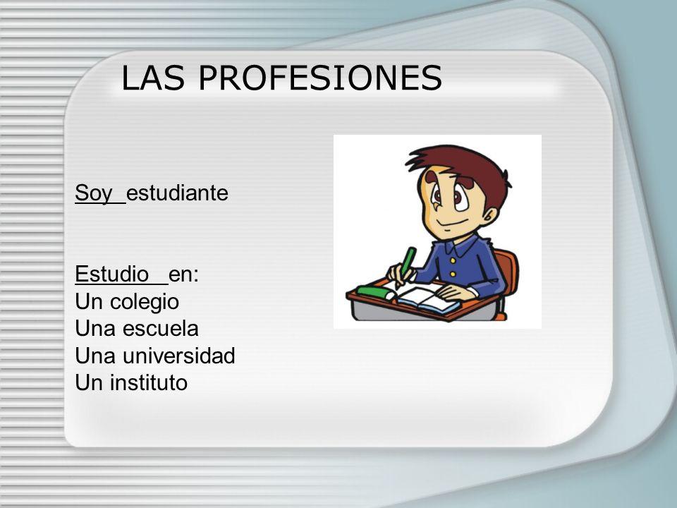 LAS PROFESIONES Soy estudiante Estudio en: Un colegio Una escuela Una universidad Un instituto