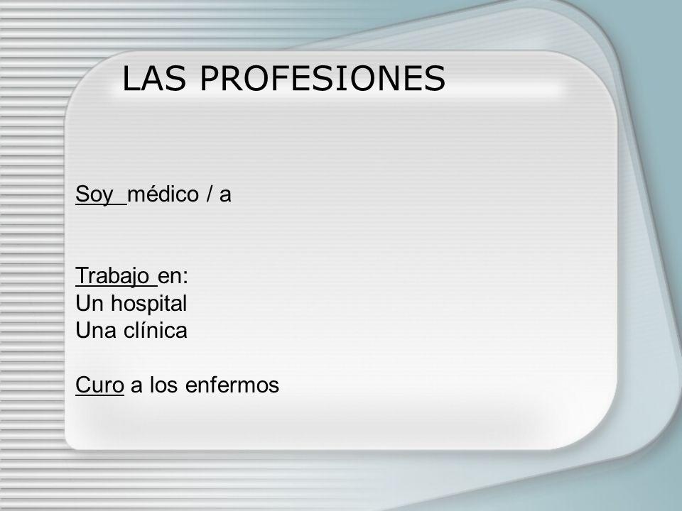 LAS PROFESIONES Soy enfermero /a Trabajo en: Un hospital Una clínica Ayudo al médico