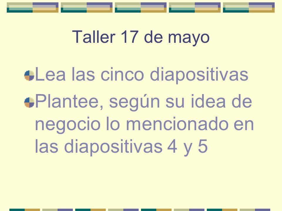 Taller 17 de mayo Lea las cinco diapositivas Plantee, según su idea de negocio lo mencionado en las diapositivas 4 y 5