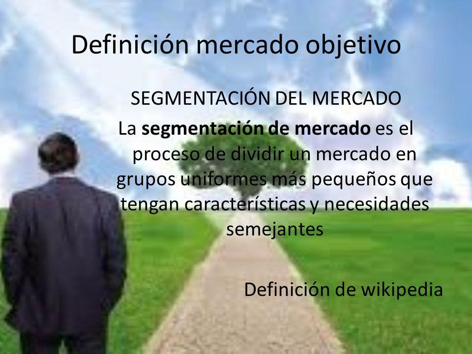 Definición mercado objetivo SEGMENTACIÓN DEL MERCADO La segmentación de mercado es el proceso de dividir un mercado en grupos uniformes más pequeños q