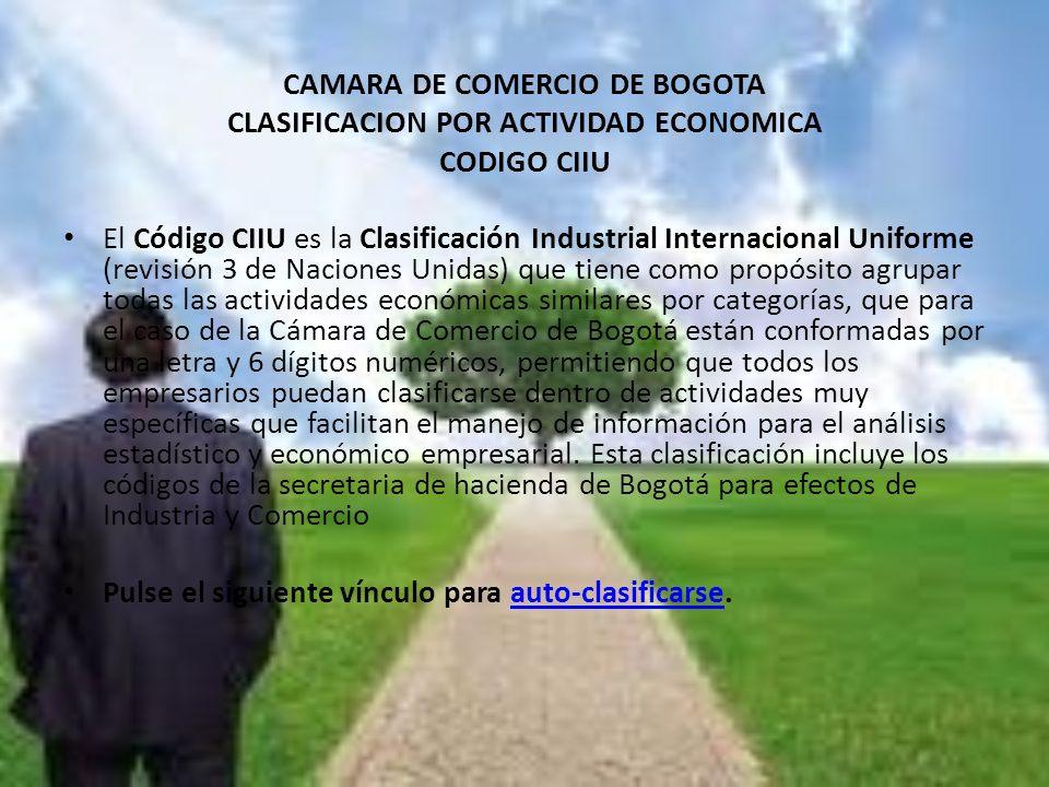 CAMARA DE COMERCIO DE BOGOTA CLASIFICACION POR ACTIVIDAD ECONOMICA CODIGO CIIU El Código CIIU es la Clasificación Industrial Internacional Uniforme (r