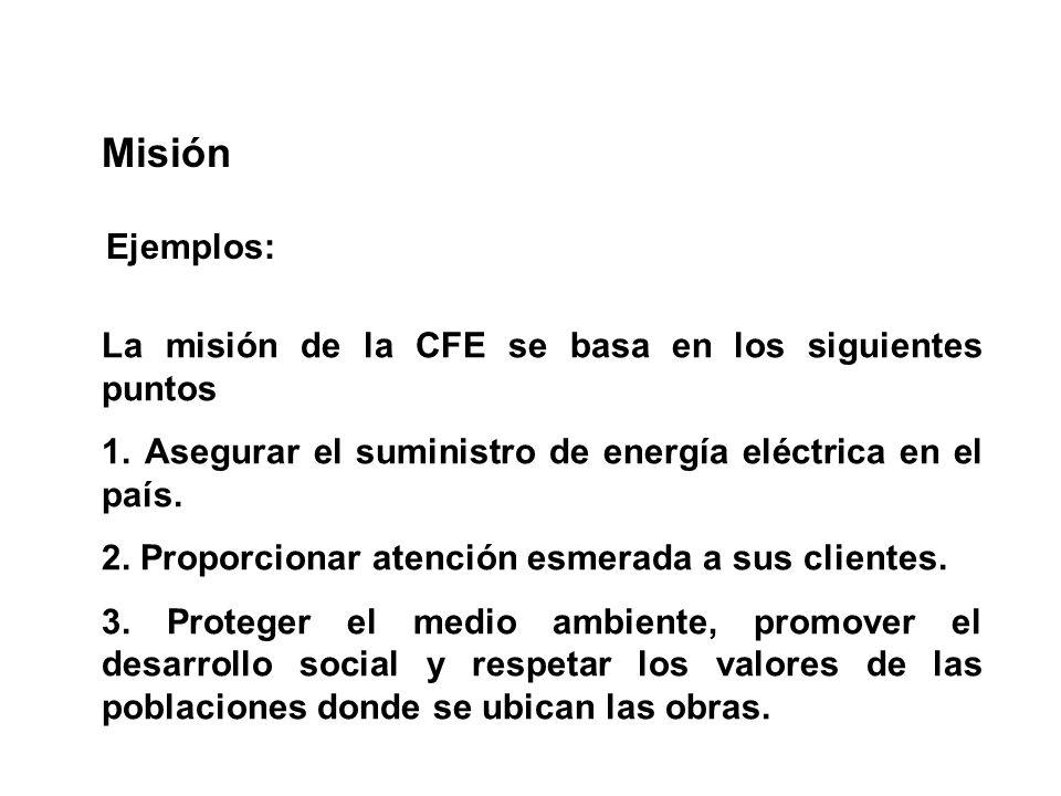 La misión de la CFE se basa en los siguientes puntos 1. Asegurar el suministro de energía eléctrica en el país. 2. Proporcionar atención esmerada a su