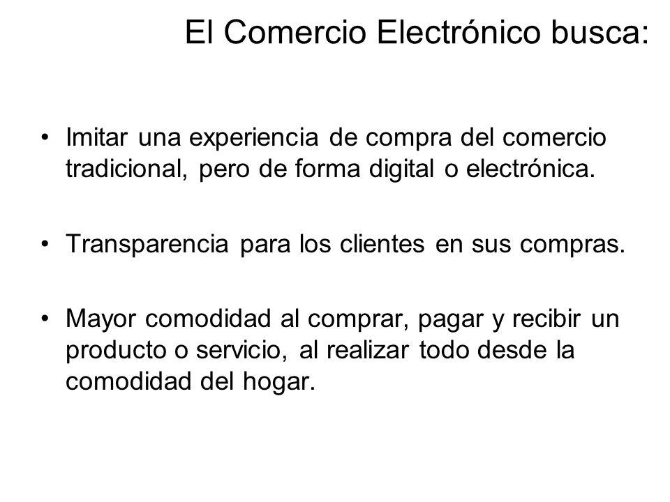 El Comercio Electrónico busca: Imitar una experiencia de compra del comercio tradicional, pero de forma digital o electrónica. Transparencia para los