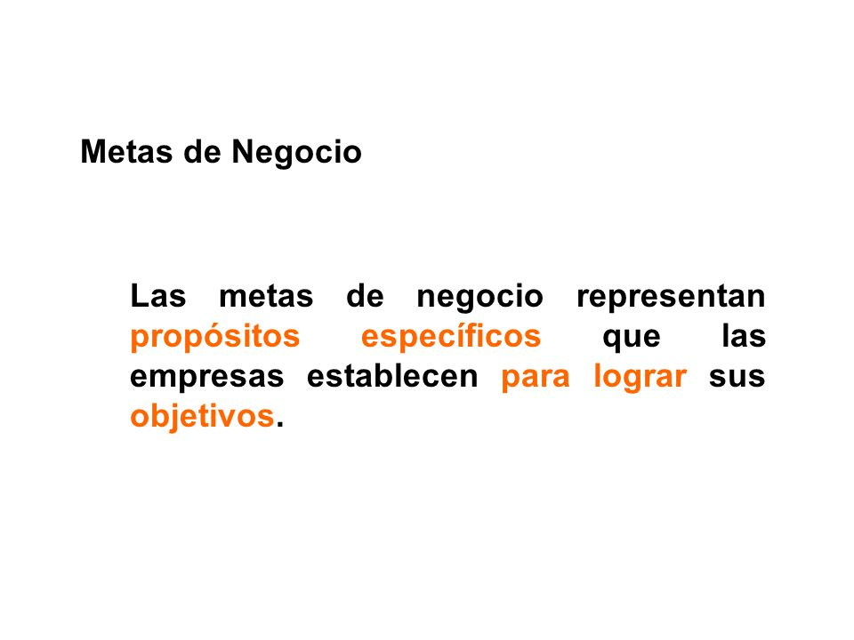 Metas de Negocio Las metas de negocio representan propósitos específicos que las empresas establecen para lograr sus objetivos.