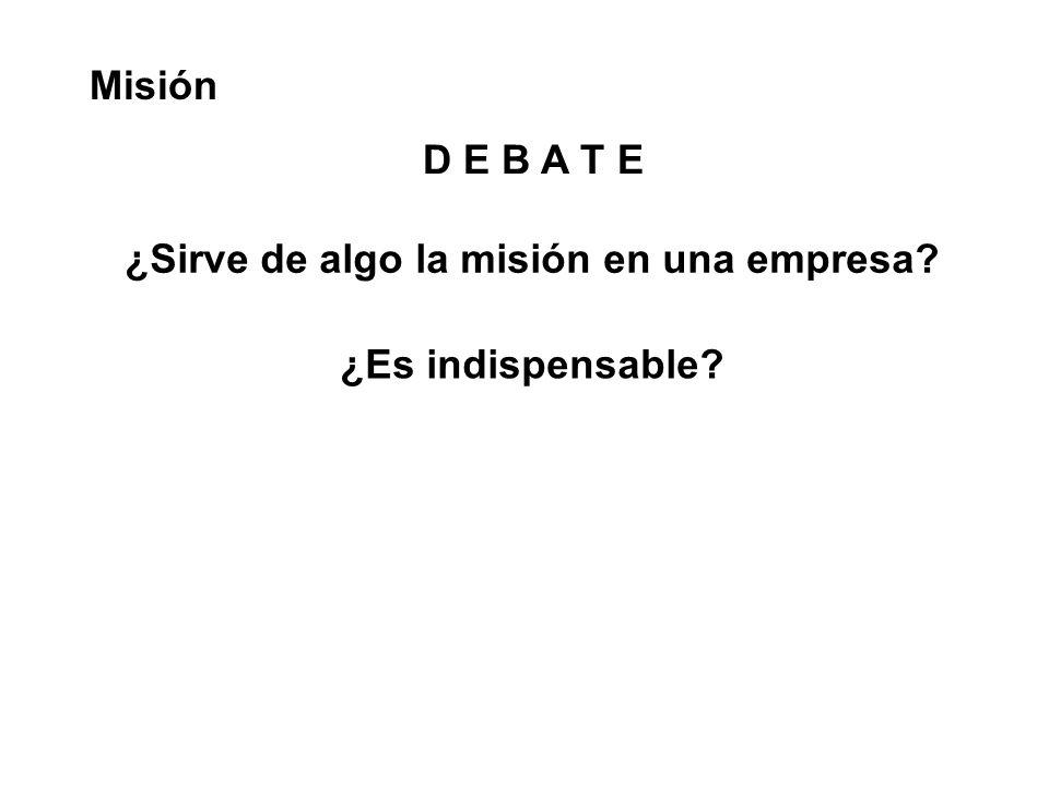 D E B A T E Misión ¿Sirve de algo la misión en una empresa? ¿Es indispensable?