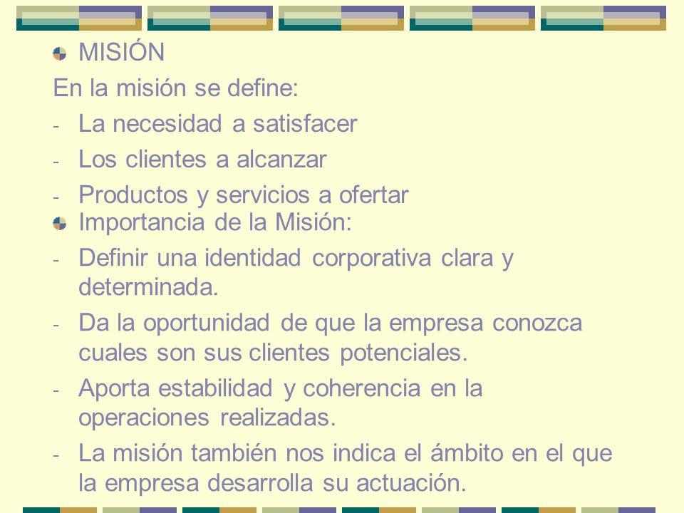 MISIÓN En la misión se define: - La necesidad a satisfacer - Los clientes a alcanzar - Productos y servicios a ofertar Importancia de la Misión: - Def
