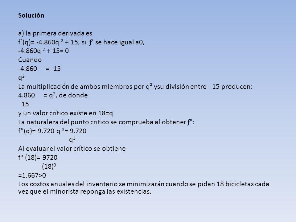 Solución a) la primera derivada es f`(q)= -4.860q -2 + 15, si ƒ' se hace igual a0, -4.860q -2 + 15= 0 Cuando -4.860 = -15 q2q2 La multiplicación de am