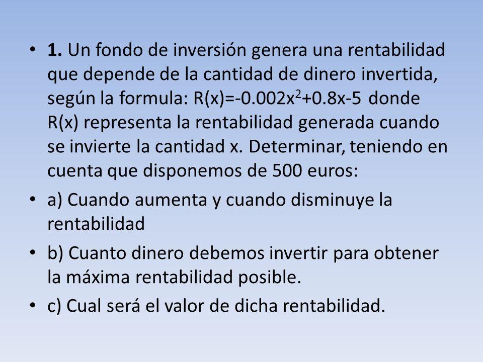 1. Un fondo de inversión genera una rentabilidad que depende de la cantidad de dinero invertida, según la formula: R(x)=-0.002x 2 +0.8x-5 donde R(x) r